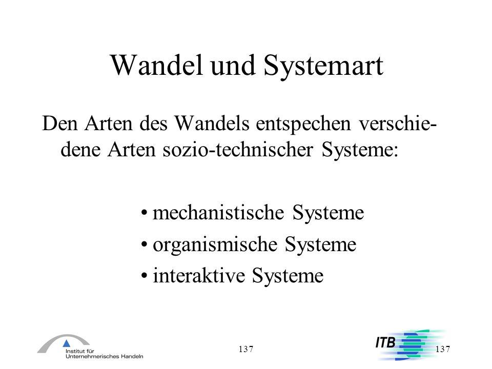 137 Wandel und Systemart Den Arten des Wandels entspechen verschie- dene Arten sozio-technischer Systeme: mechanistische Systeme organismische Systeme