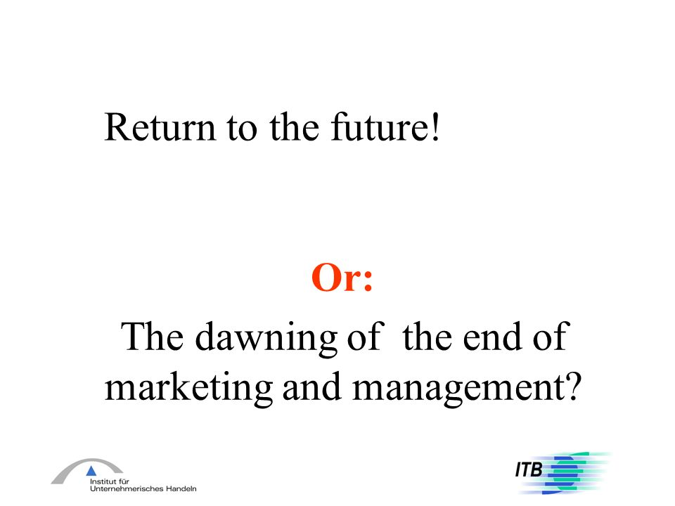 Return to the future! Or: The dawning of the end of marketing and management?