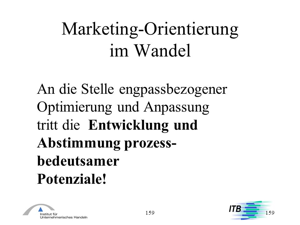 159 Marketing-Orientierung im Wandel An die Stelle engpassbezogener Optimierung und Anpassung tritt die Entwicklung und Abstimmung prozess- bedeutsame