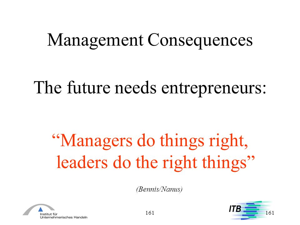 161 Management Consequences The future needs entrepreneurs: Managers do things right, leaders do the right things (Bennis/Nanus)