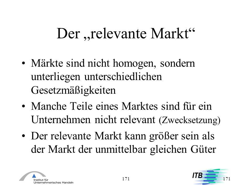 171 Der relevante Markt Märkte sind nicht homogen, sondern unterliegen unterschiedlichen Gesetzmäßigkeiten Manche Teile eines Marktes sind für ein Unt