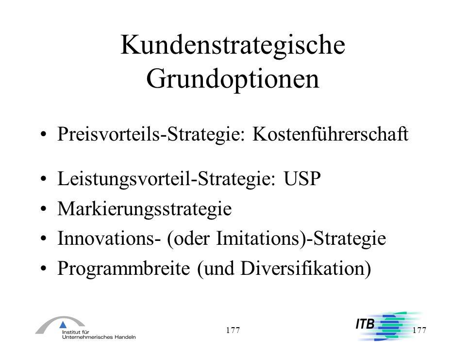 177 Kundenstrategische Grundoptionen Preisvorteils-Strategie: Kostenführerschaft Leistungsvorteil-Strategie: USP Markierungsstrategie Innovations- (od