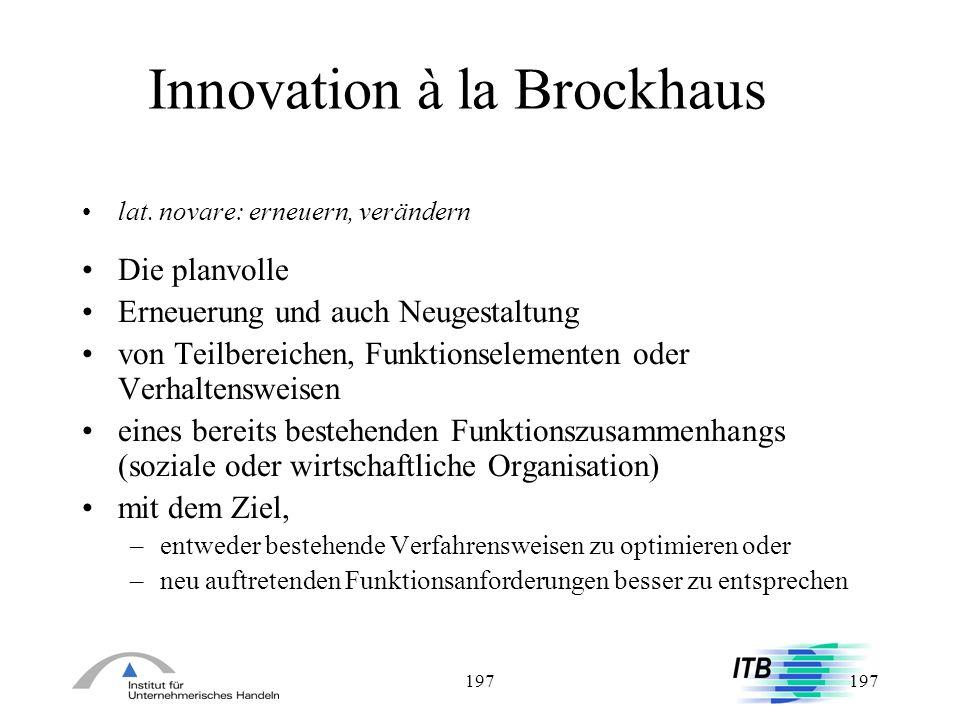 197 Innovation à la Brockhaus lat. novare: erneuern, verändern Die planvolle Erneuerung und auch Neugestaltung von Teilbereichen, Funktionselementen o