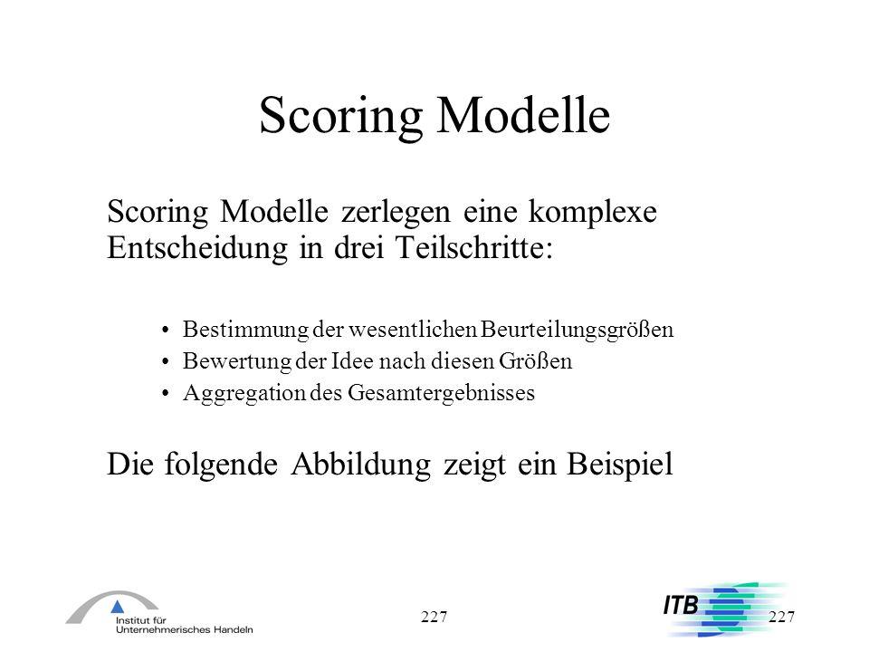 227 Scoring Modelle Scoring Modelle zerlegen eine komplexe Entscheidung in drei Teilschritte: Bestimmung der wesentlichen Beurteilungsgrößen Bewertung