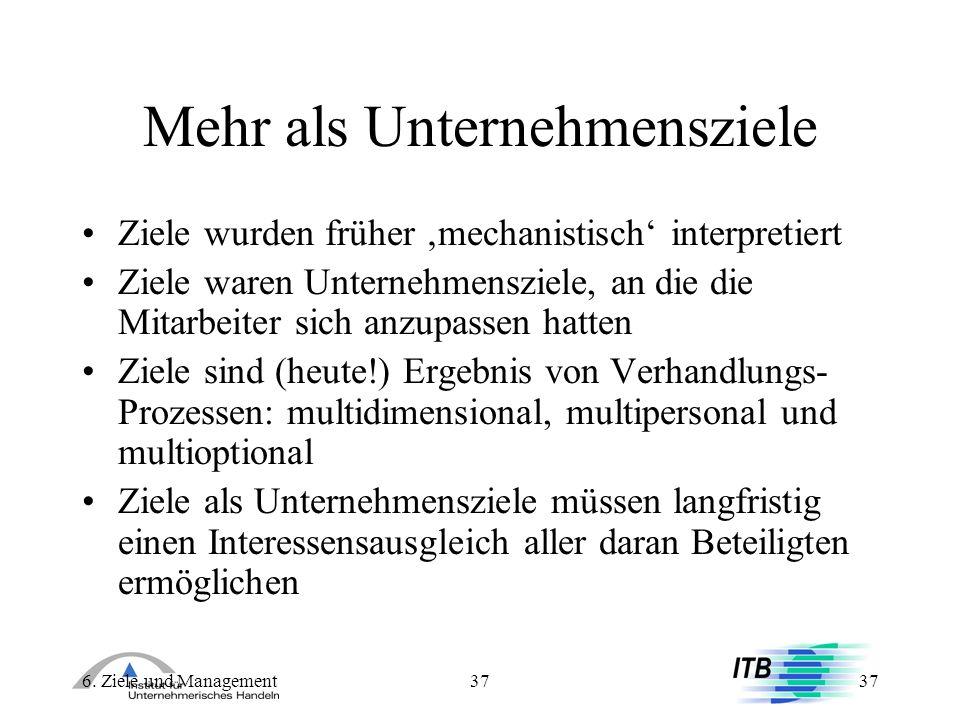 6. Ziele und Management37 Mehr als Unternehmensziele Ziele wurden früher mechanistisch interpretiert Ziele waren Unternehmensziele, an die die Mitarbe