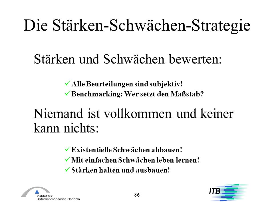 86 Die Stärken-Schwächen-Strategie Stärken und Schwächen bewerten: Alle Beurteilungen sind subjektiv! Benchmarking: Wer setzt den Maßstab? Niemand ist