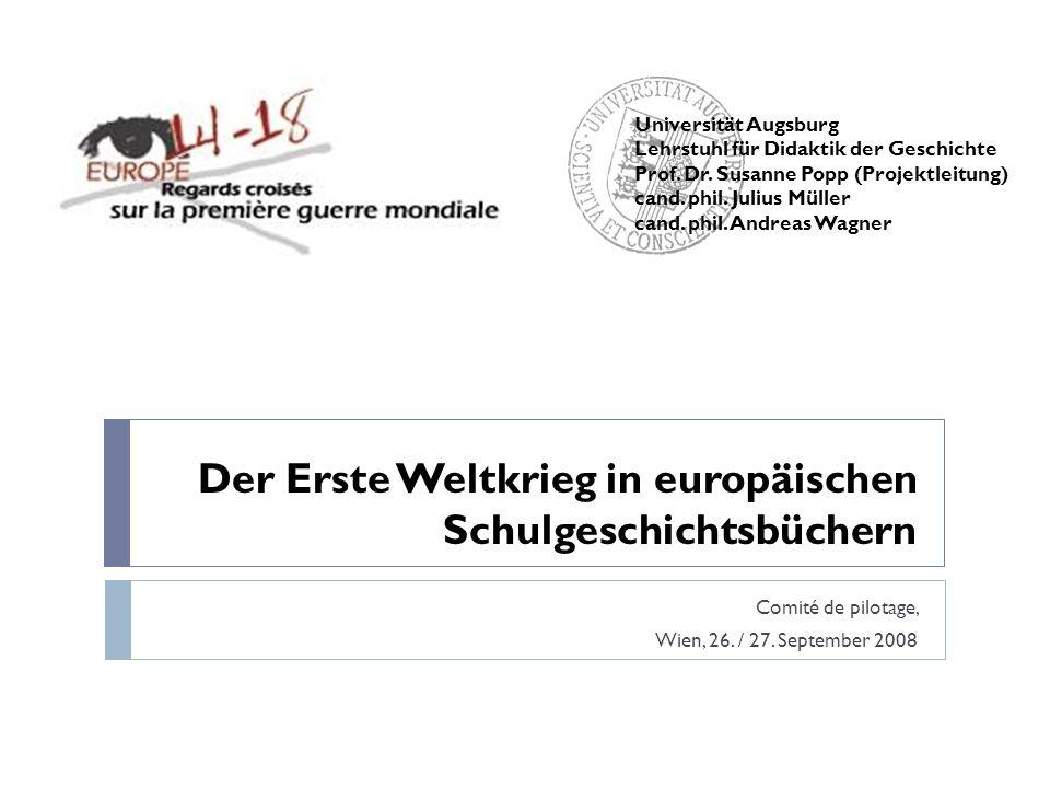 Der Erste Weltkrieg in europäischen Schulgeschichtsbüchern Comité de pilotage, Wien, 26. / 27. September 2008 Universität Augsburg Lehrstuhl für Didak
