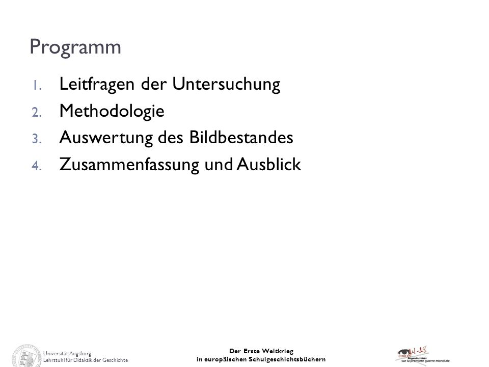 Universität Augsburg Lehrstuhl für Didaktik der Geschichte Der Erste Weltkrieg in europäischen Schulgeschichtsbüchern Programm 1. Leitfragen der Unter