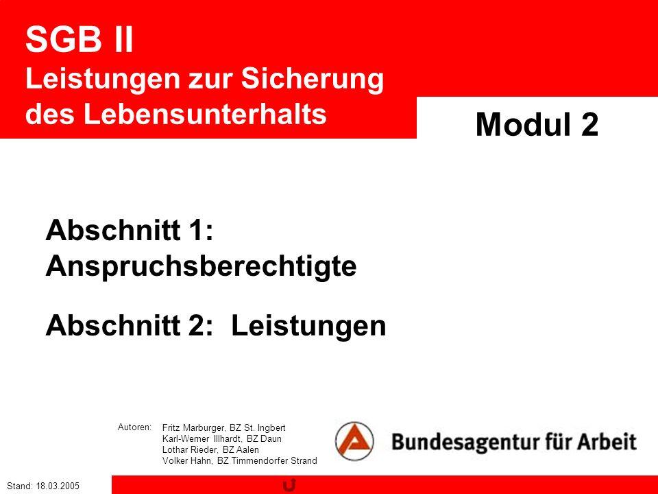 Stand: 18.03.2005 SGB II Leistungen zur Sicherung des Lebensunterhalts Modul 2 Fritz Marburger, BZ St. Ingbert Karl-Werner Illhardt, BZ Daun Lothar Ri