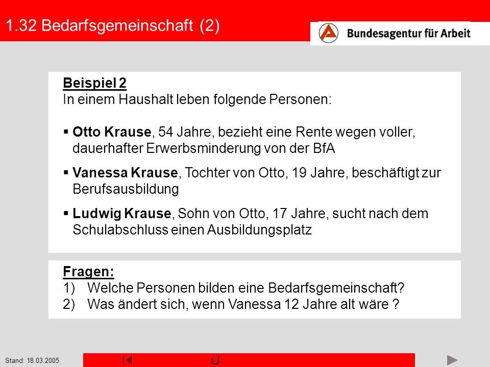 Stand: 18.03.2005 1.32 Bedarfsgemeinschaft (2) Beispiel 2 In einem Haushalt leben folgende Personen: Otto Krause, 54 Jahre, bezieht eine Rente wegen v