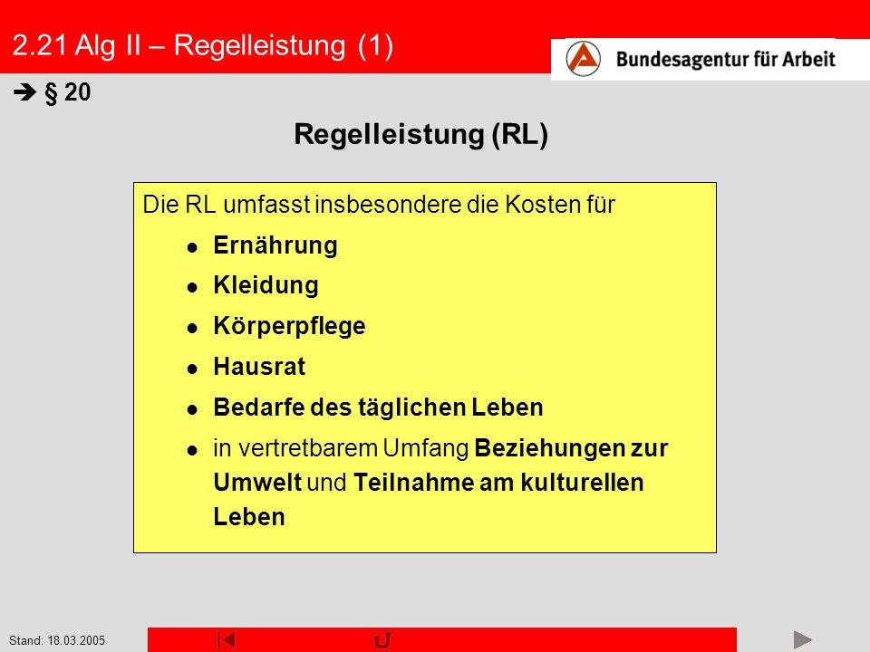Stand: 18.03.2005 2.21 Alg II – Regelleistung (1) Die RL umfasst insbesondere die Kosten für Ernährung Kleidung Körperpflege Hausrat Bedarfe des tägli