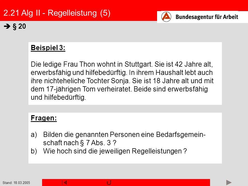 Stand: 18.03.2005 2.21 Alg II - Regelleistung (5) § 20 Beispiel 3: Die ledige Frau Thon wohnt in Stuttgart. Sie ist 42 Jahre alt, erwerbsfähig und hil