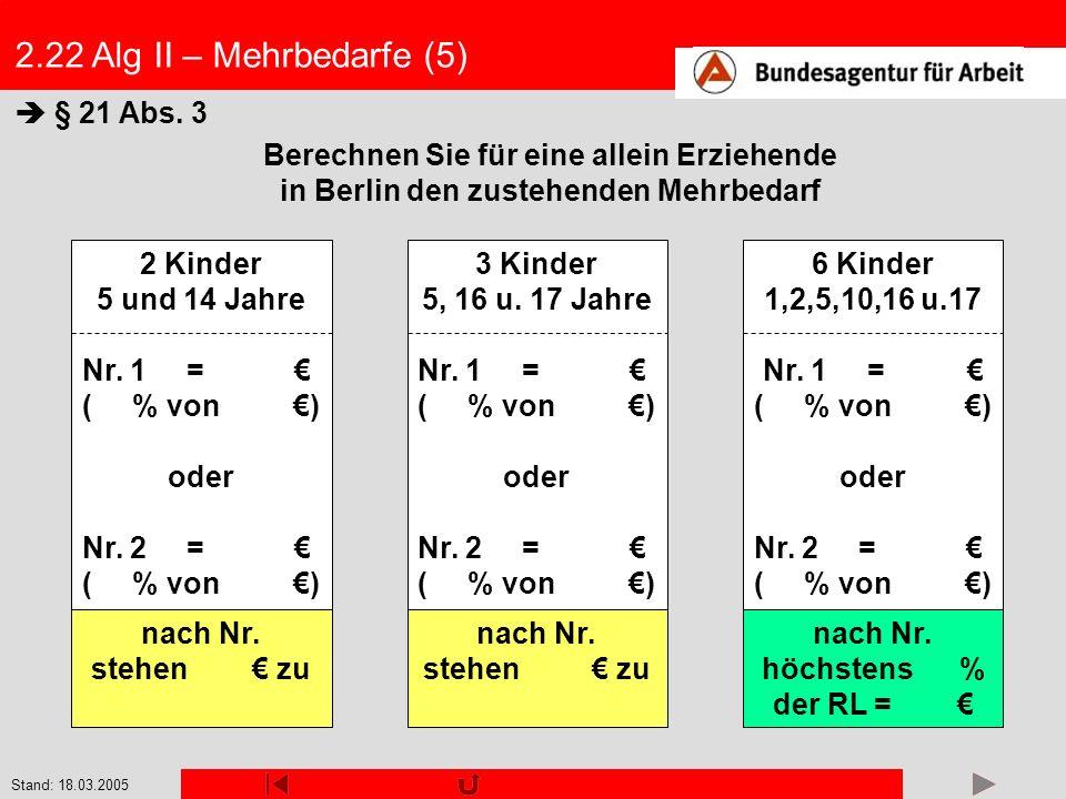 Stand: 18.03.2005 2.22 Alg II – Mehrbedarfe (5) Berechnen Sie für eine allein Erziehende in Berlin den zustehenden Mehrbedarf § 21 Abs. 3 2 Kinder 5 u