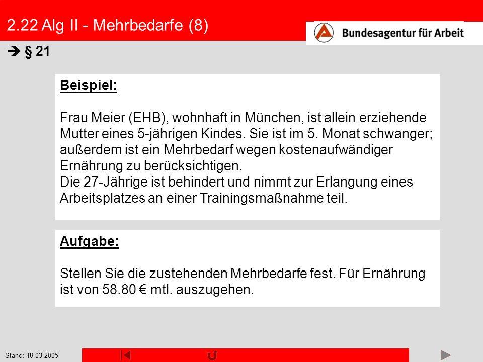 Stand: 18.03.2005 2.22 Alg II - Mehrbedarfe (8) § 21 Beispiel: Frau Meier (EHB), wohnhaft in München, ist allein erziehende Mutter eines 5-jährigen Ki