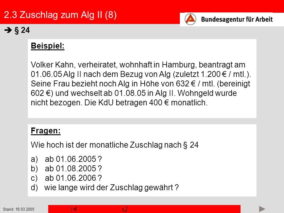Stand: 18.03.2005 2.3 Zuschlag zum Alg II (8) § 24 Beispiel: Volker Kahn, verheiratet, wohnhaft in Hamburg, beantragt am 01.06.05 Alg II nach dem Bezu