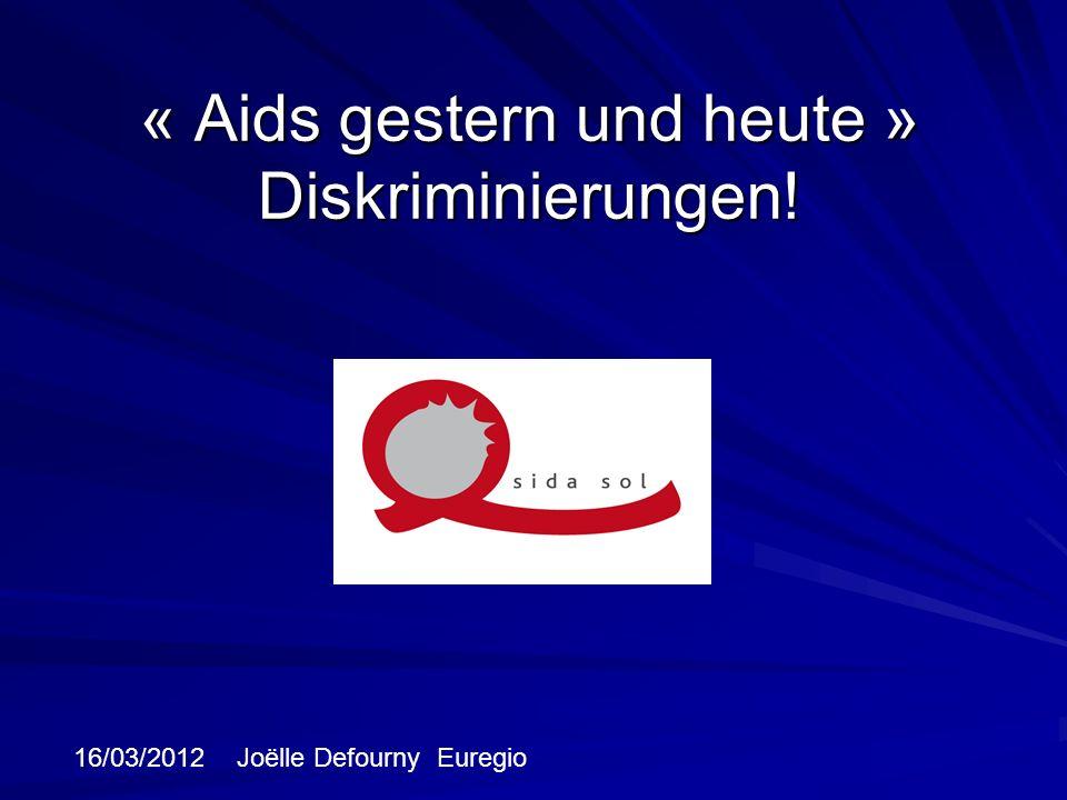 « Aids gestern und heute » Diskriminierungen! 16/03/2012 Joëlle Defourny Euregio