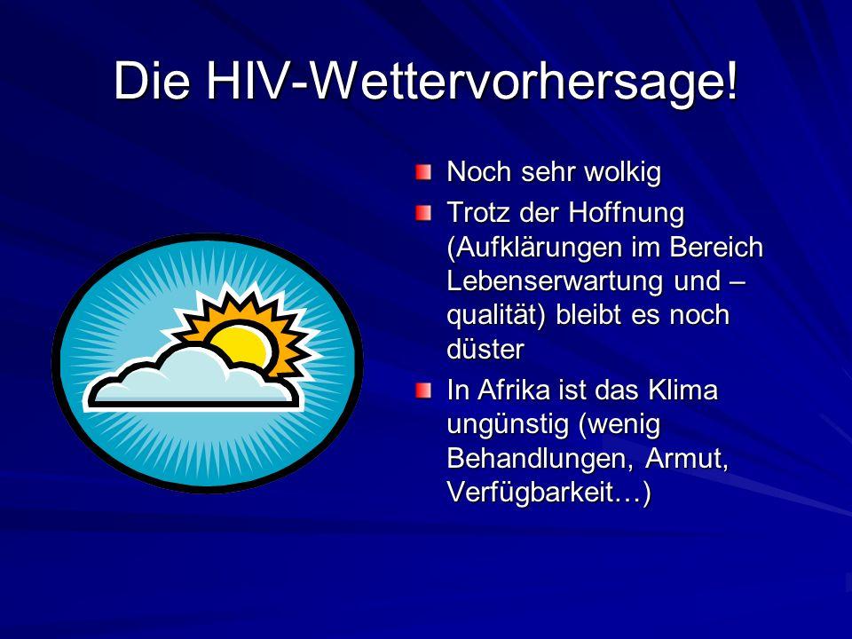 Die HIV-Wettervorhersage! Noch sehr wolkig Trotz der Hoffnung (Aufklärungen im Bereich Lebenserwartung und – qualität) bleibt es noch düster In Afrika