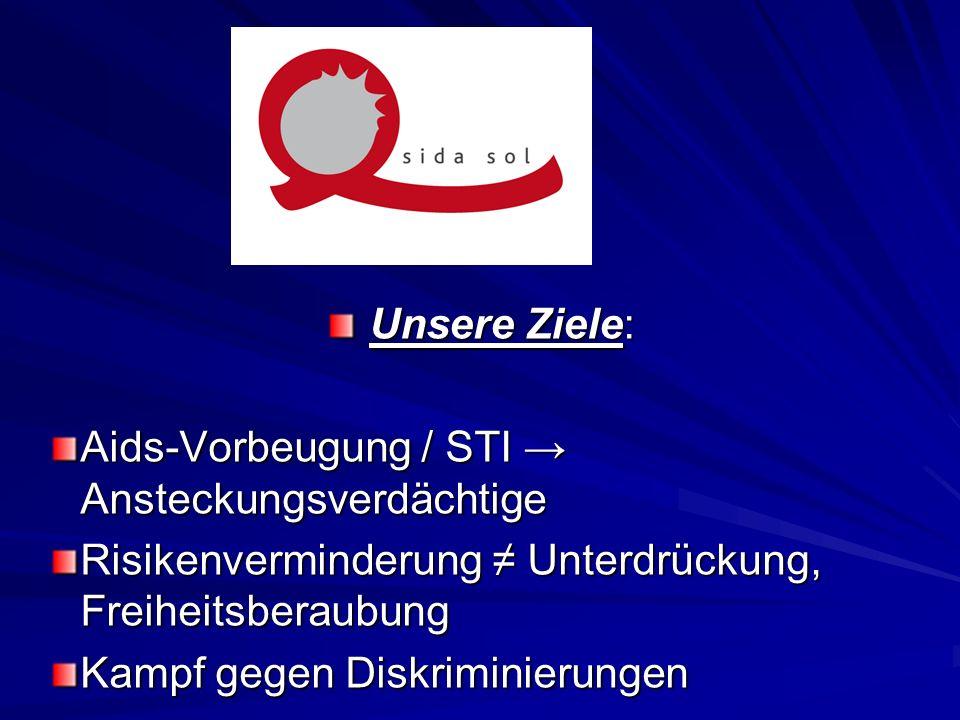 Unsere Ziele: Unsere Ziele: Aids-Vorbeugung / STI Ansteckungsverdächtige Risikenverminderung Unterdrückung, Freiheitsberaubung Kampf gegen Diskriminie
