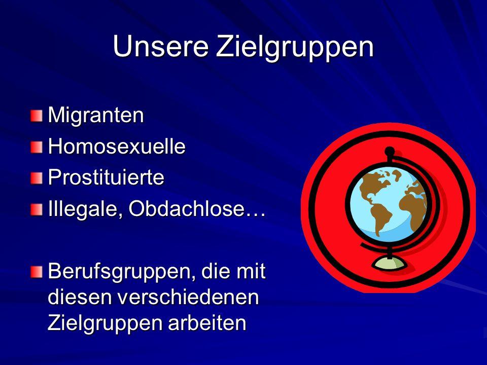 Unsere Zielgruppen MigrantenHomosexuelleProstituierte Illegale, Obdachlose… Berufsgruppen, die mit diesen verschiedenen Zielgruppen arbeiten