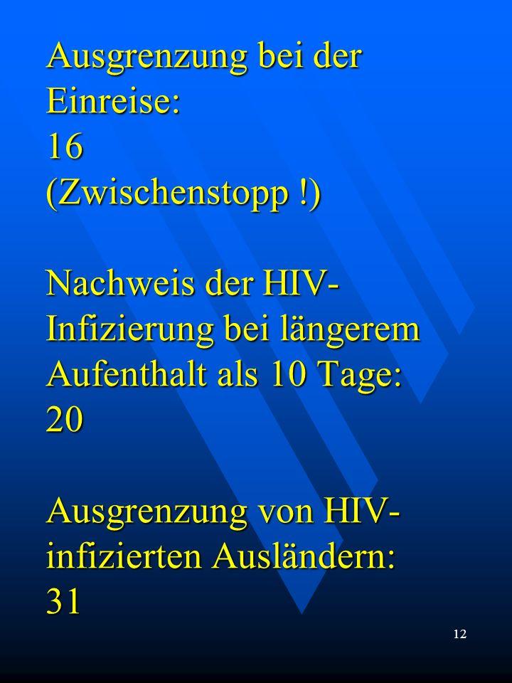 Ausgrenzung bei der Einreise: 16 (Zwischenstopp !) Nachweis der HIV- Infizierung bei längerem Aufenthalt als 10 Tage: 20 Ausgrenzung von HIV- infizier