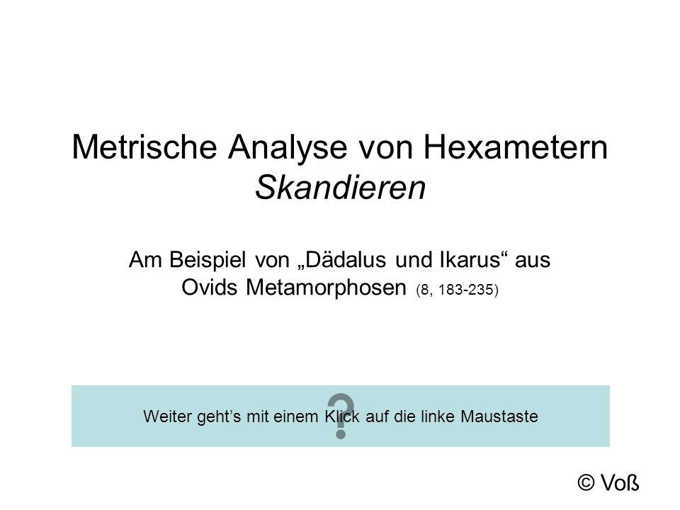 © Voß Metrische Analyse von Hexametern Skandieren Am Beispiel von Dädalus und Ikarus aus Ovids Metamorphosen (8, 183-235) Weiter gehts mit einem Klick auf die linke Maustaste