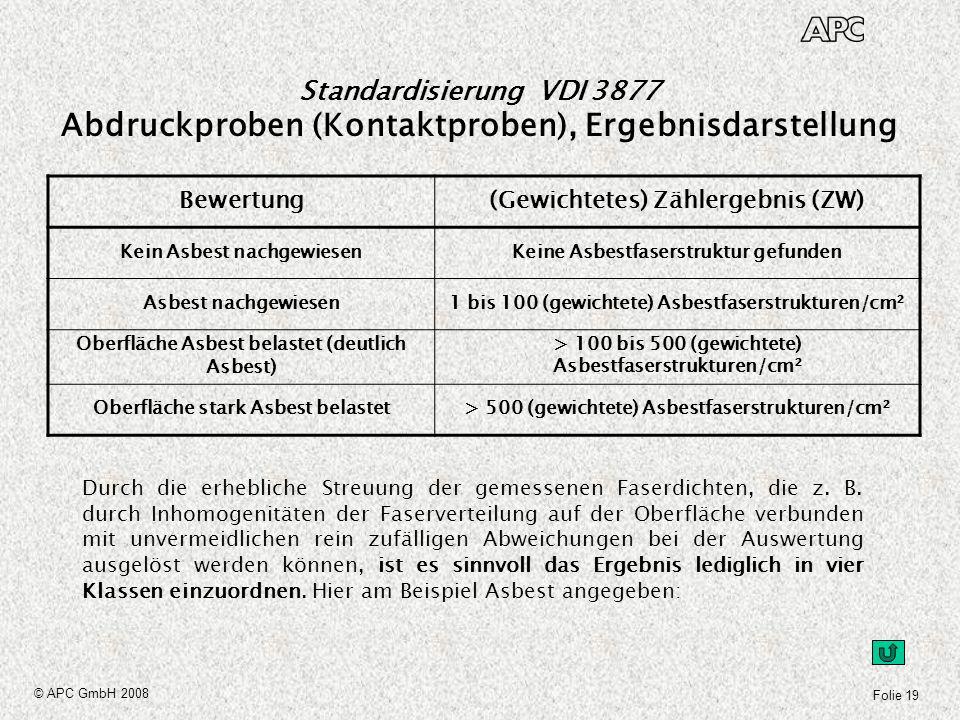 Folie 19 © APC GmbH 2008 Standardisierung VDI 3877 Abdruckproben (Kontaktproben), Ergebnisdarstellung Durch die erhebliche Streuung der gemessenen Fas