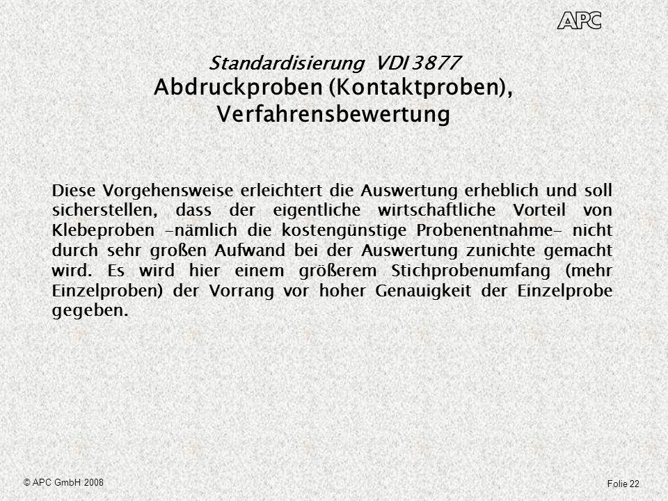 Folie 22 © APC GmbH 2008 Standardisierung VDI 3877 Abdruckproben (Kontaktproben), Verfahrensbewertung Diese Vorgehensweise erleichtert die Auswertung