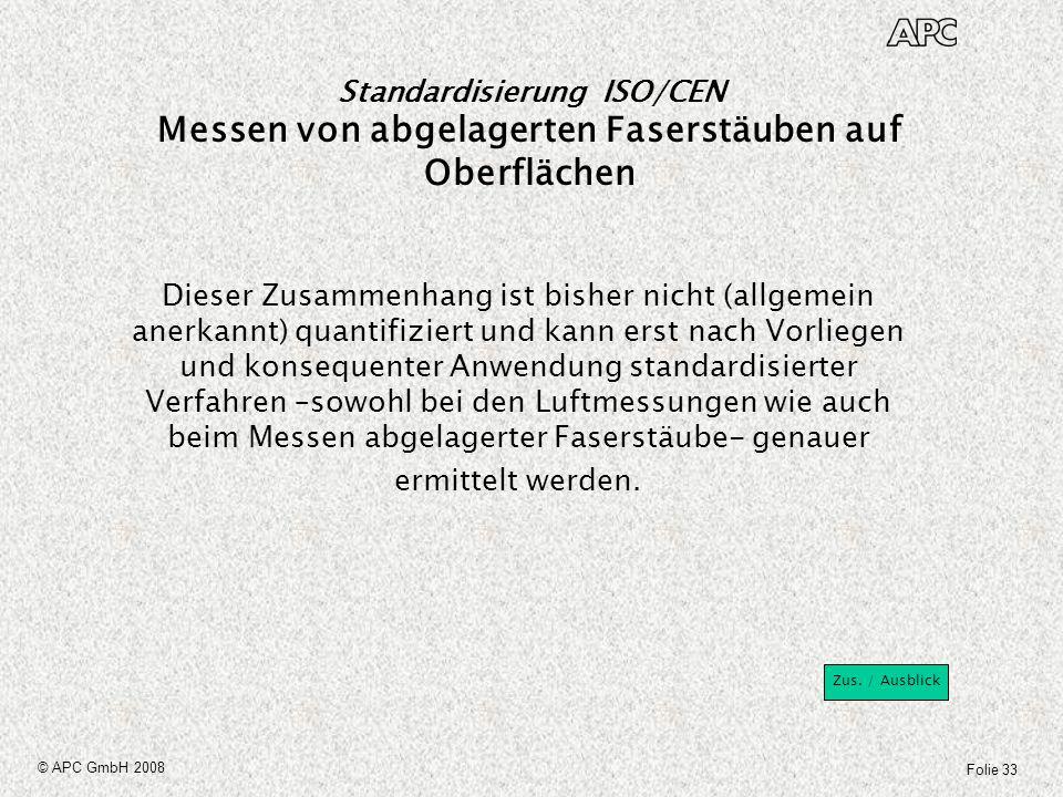 Folie 33 © APC GmbH 2008 Standardisierung ISO/CEN Messen von abgelagerten Faserstäuben auf Oberflächen Dieser Zusammenhang ist bisher nicht (allgemein