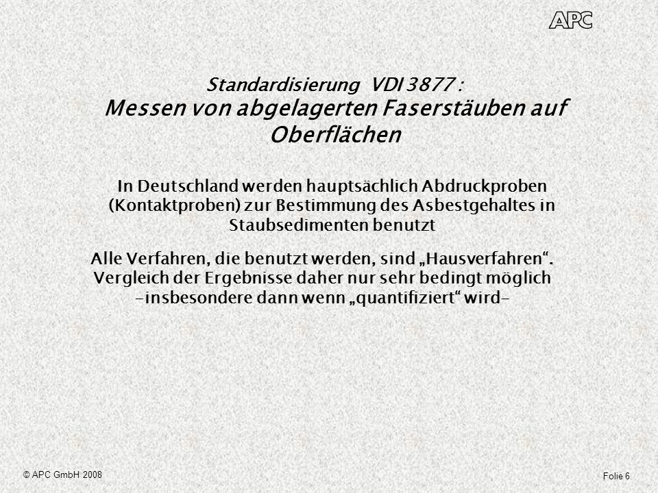 Folie 7 © APC GmbH 2008 Standardisierung VDI 3877 : Messen von abgelagerten Faserstäuben auf Oberflächen Als primäres Messverfahren für die Standardisierung wurde die Kontaktprobenentnahme (Abdruckproben) zur Bestimmung des Asbestgehaltes in Staubsedimenten mit anschließender REM-Auswertung gewählt (Blatt 1) Blatt 2 behandelt dann Bewertungsfragen und gibt zusätzliche Anwendungshinweise
