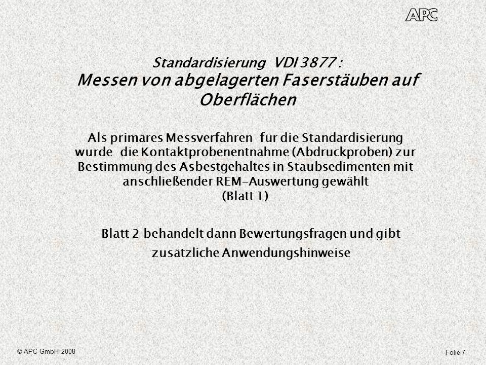 Folie 8 © APC GmbH 2008 Standardisierung VDI 3877 (Textauszug Einleitung) : Messen von abgelagerten Faserstäuben auf Oberflächen Entsprechend den Regelungen der Asbestrichtlinien und der GefStoffV basieren die Entscheidungsgrundlagen zur Einschätzung von Risiken durch Faserstäube entweder auf dem Ergebnis von Materialanalysen oder Luftmessungen.
