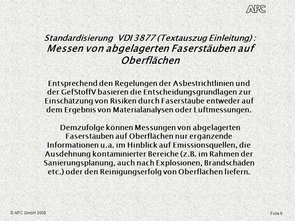 Folie 39 © APC GmbH 2008 Faserdichte auf der Oberfläche und daraus generierte Faserkonzentration in der Raumluft Folgende Parameter müssen auf jeden Fall bekannt sein, um sichere Korrelationen zwischen Staubniederschlag und Raumluftkonzentrationen angeben zu können: Größe der bei Nutzungssimulation tangierten Fläche in m² (5 m² soll bei VDI 3492) Materialbeschaffenheit der bei der Nutzungssimulation tangierten Flächen (Beton etc.) Größe des Raumes Luftwechselrate