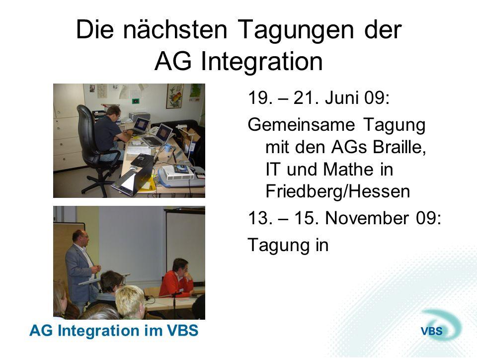 AG Integration im VBS Die nächsten Tagungen der AG Integration 19. – 21. Juni 09: Gemeinsame Tagung mit den AGs Braille, IT und Mathe in Friedberg/Hes
