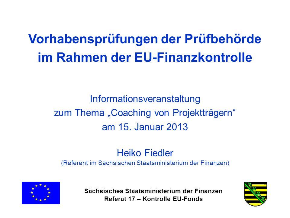 Sächsisches Staatsministerium der Finanzen Referat 17 – Kontrolle EU-Fonds Vorhabensprüfungen der Prüfbehörde im Rahmen der EU-Finanzkontrolle Informationsveranstaltung zum Thema Coaching von Projektträgern am 15.