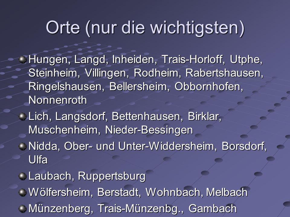 Orte (nur die wichtigsten) Hungen, Langd, Inheiden, Trais-Horloff, Utphe, Steinheim, Villingen, Rodheim, Rabertshausen, Ringelshausen, Bellersheim, Obbornhofen, Nonnenroth Lich, Langsdorf, Bettenhausen, Birklar, Muschenheim, Nieder-Bessingen Nidda, Ober- und Unter-Widdersheim, Borsdorf, Ulfa Laubach, Ruppertsburg Wölfersheim, Berstadt, Wohnbach, Melbach Münzenberg, Trais-Münzenbg., Gambach