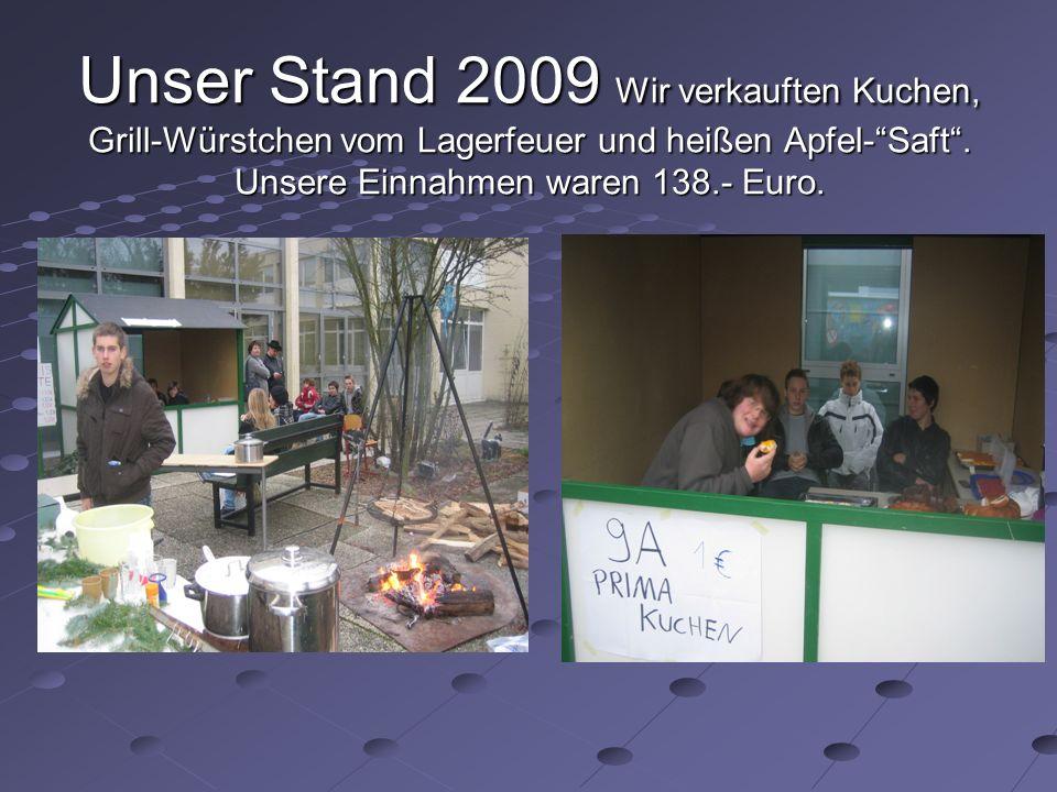 Unser Stand 2009 Wir verkauften Kuchen, Grill-Würstchen vom Lagerfeuer und heißen Apfel-Saft. Unsere Einnahmen waren 138.- Euro.