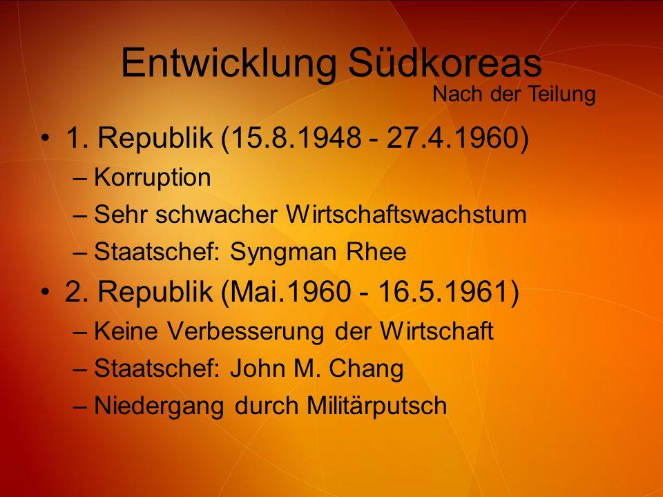 Entwicklung Südkoreas 1. Republik (15.8.1948 - 27.4.1960) –Korruption –Sehr schwacher Wirtschaftswachstum –Staatschef: Syngman Rhee 2. Republik (Mai.1