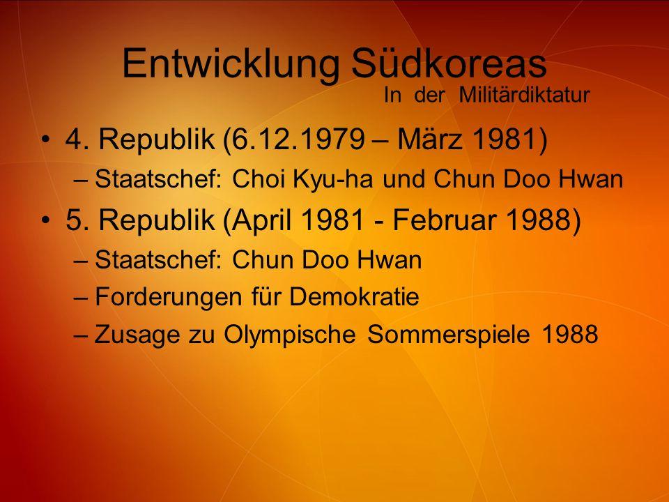 Entwicklung Südkoreas 4. Republik (6.12.1979 – März 1981) –Staatschef: Choi Kyu-ha und Chun Doo Hwan 5. Republik (April 1981 - Februar 1988) –Staatsch