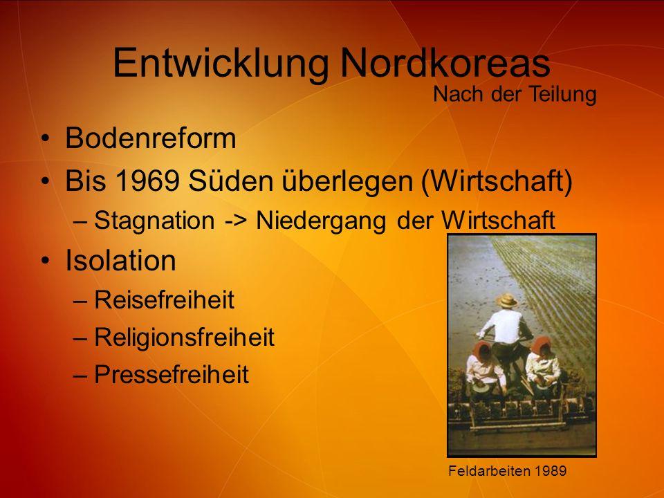 Entwicklung Nordkoreas Bodenreform Bis 1969 Süden überlegen (Wirtschaft) –Stagnation -> Niedergang der Wirtschaft Isolation –Reisefreiheit –Religionsf