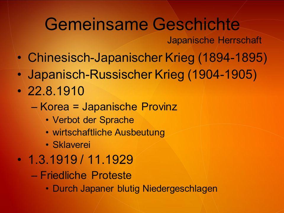 Gemeinsame Geschichte Chinesisch-Japanischer Krieg (1894-1895) Japanisch-Russischer Krieg (1904-1905) 22.8.1910 –Korea = Japanische Provinz Verbot der