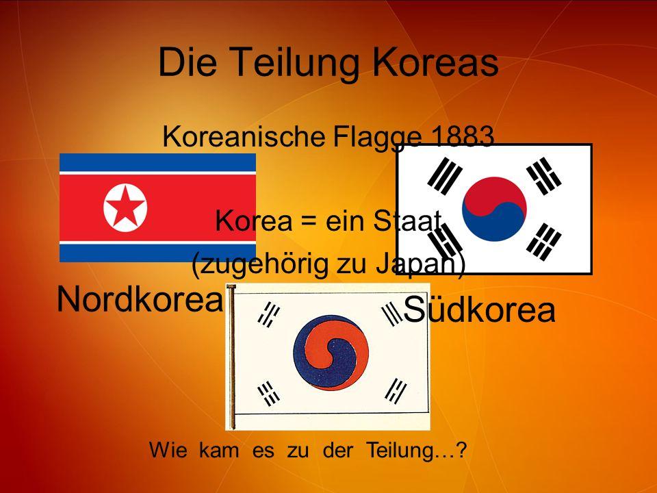Die Teilung Koreas Südkorea Nordkorea Wie kam es zu der Teilung…? Koreanische Flagge 1883 Korea = ein Staat (zugehörig zu Japan)