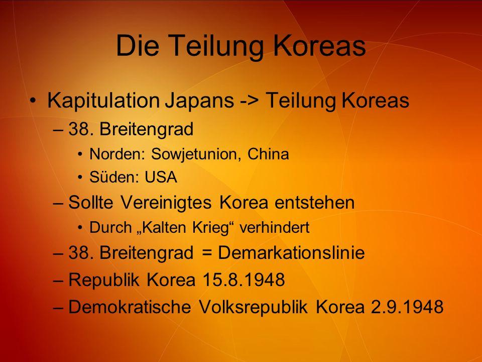 Die Teilung Koreas Kapitulation Japans -> Teilung Koreas –38. Breitengrad Norden: Sowjetunion, China Süden: USA –Sollte Vereinigtes Korea entstehen Du