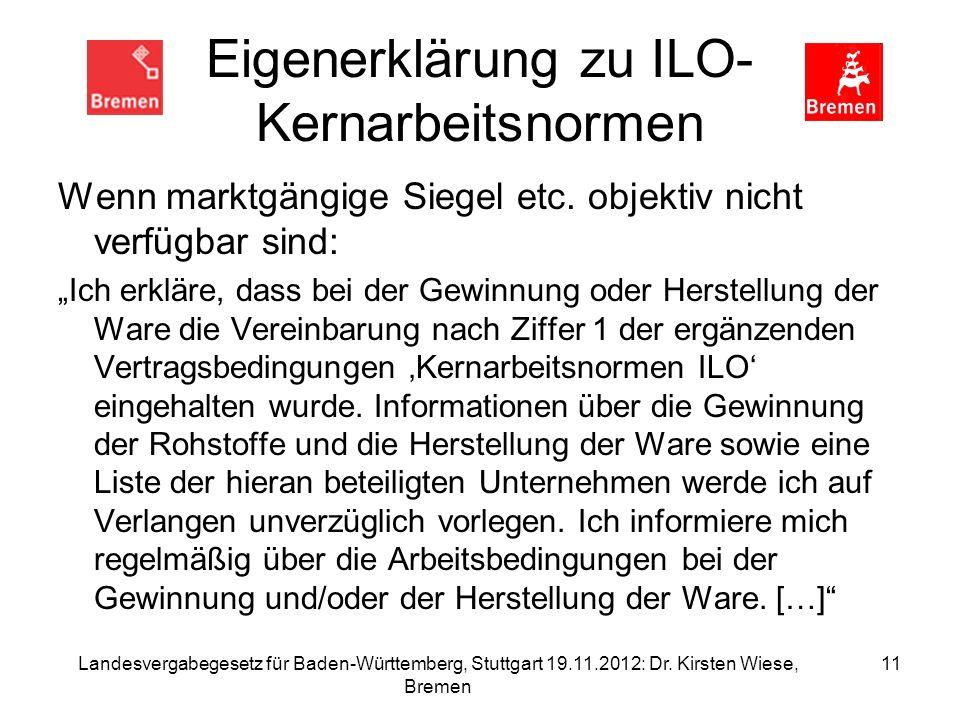 Landesvergabegesetz für Baden-Württemberg, Stuttgart 19.11.2012: Dr. Kirsten Wiese, Bremen 11 Eigenerklärung zu ILO- Kernarbeitsnormen Wenn marktgängi