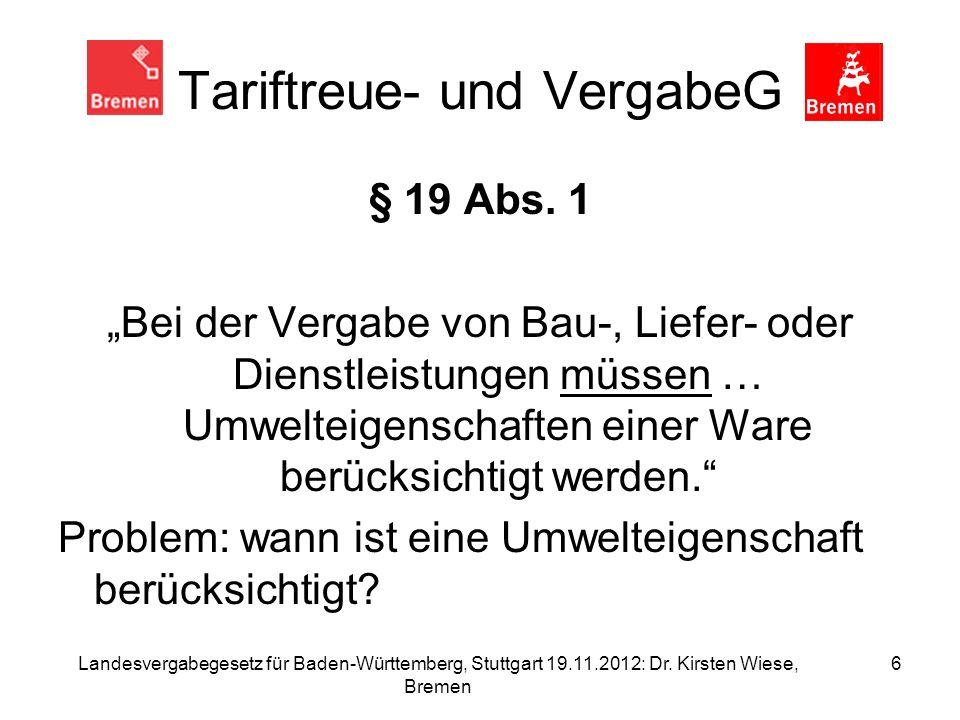 Landesvergabegesetz für Baden-Württemberg, Stuttgart 19.11.2012: Dr. Kirsten Wiese, Bremen 6 Tariftreue- und VergabeG § 19 Abs. 1 Bei der Vergabe von