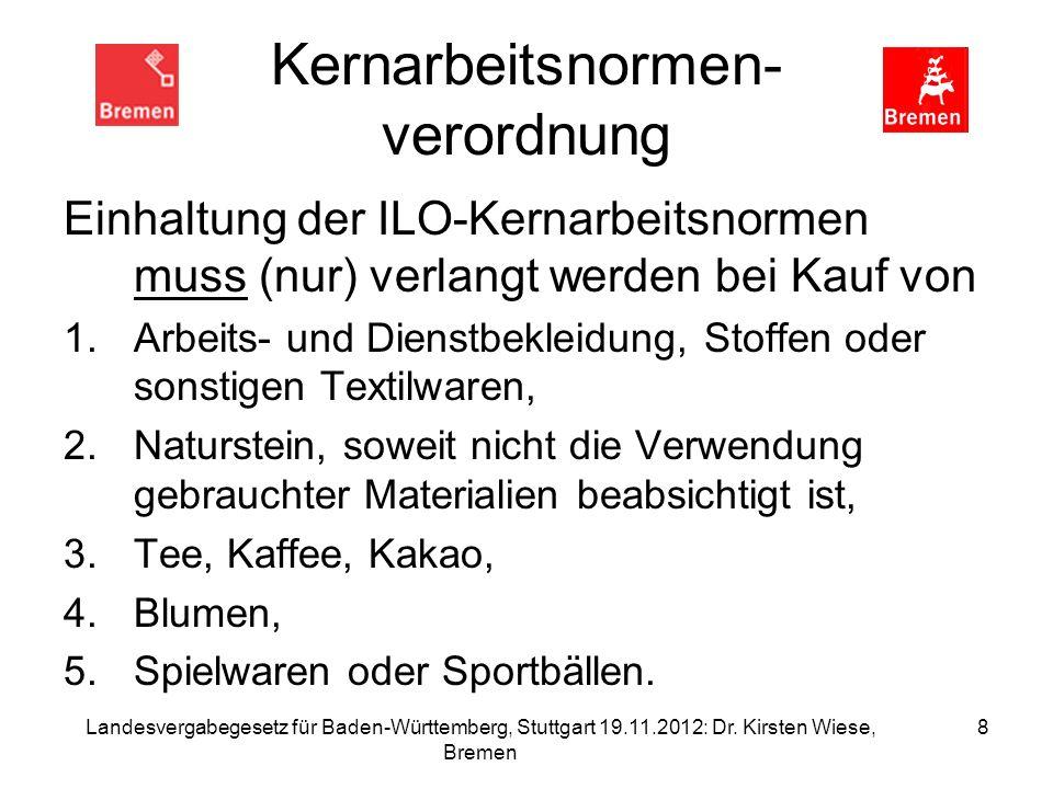 Landesvergabegesetz für Baden-Württemberg, Stuttgart 19.11.2012: Dr. Kirsten Wiese, Bremen 8 Kernarbeitsnormen- verordnung Einhaltung der ILO-Kernarbe
