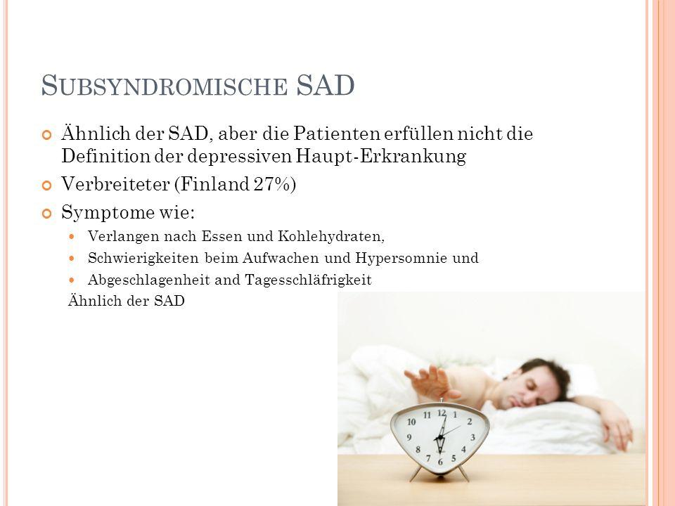 S UBSYNDROMISCHE SAD Ähnlich der SAD, aber die Patienten erfüllen nicht die Definition der depressiven Haupt-Erkrankung Verbreiteter (Finland 27%) Sym