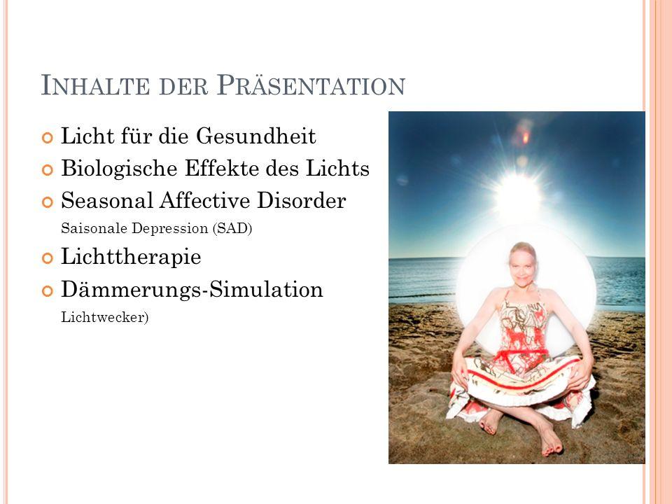 I NHALTE DER P RÄSENTATION Licht für die Gesundheit Biologische Effekte des Lichts Seasonal Affective Disorder Saisonale Depression (SAD) Lichttherapi