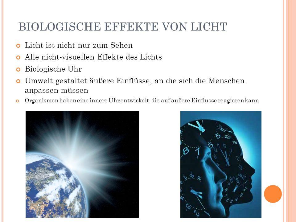 BIOLOGISCHE EFFEKTE VON LICHT Licht ist nicht nur zum Sehen Alle nicht-visuellen Effekte des Lichts Biologische Uhr Umwelt gestaltet äußere Einflüsse,