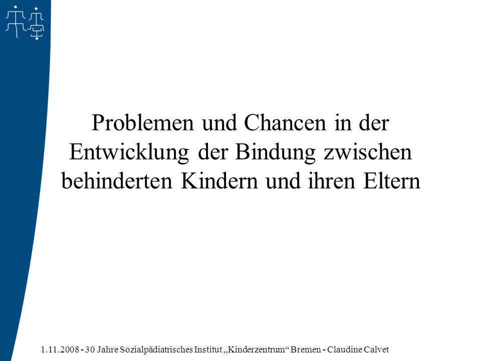 1.11.2008 - 30 Jahre Sozialpädiatrisches Institut Kinderzentrum Bremen - Claudine Calvet Problemen und Chancen in der Entwicklung der Bindung zwischen
