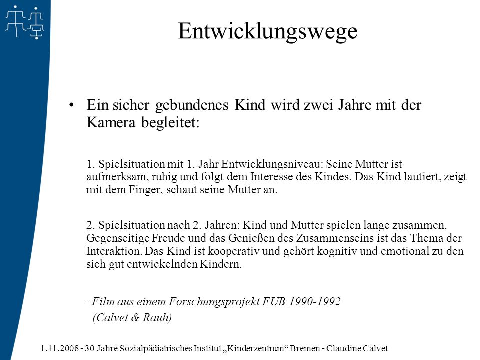 1.11.2008 - 30 Jahre Sozialpädiatrisches Institut Kinderzentrum Bremen - Claudine Calvet Entwicklungswege Ein sicher gebundenes Kind wird zwei Jahre m