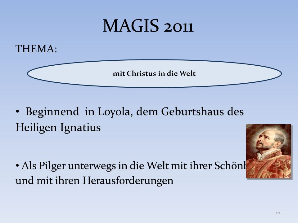 MAGIS 2011 THEMA: Beginnend in Loyola, dem Geburtshaus des Heiligen Ignatius Als Pilger unterwegs in die Welt mit ihrer Schönheit und mit ihren Heraus